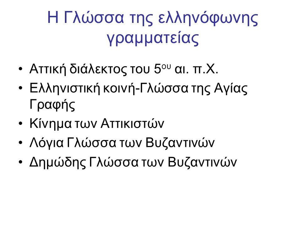 Η Γλώσσα της ελληνόφωνης γραμματείας Αττική διάλεκτος του 5 ου αι. π.Χ. Ελληνιστική κοινή-Γλώσσα της Αγίας Γραφής Κίνημα των Αττικιστών Λόγια Γλώσσα τ
