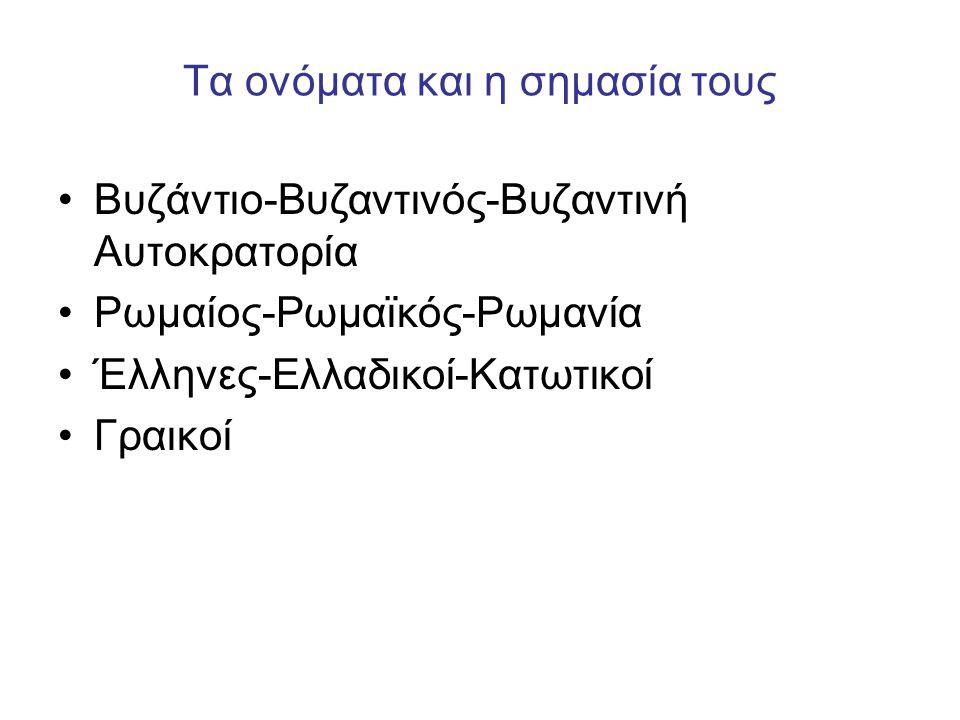 Τα ονόματα και η σημασία τους Βυζάντιο-Βυζαντινός-Βυζαντινή Αυτοκρατορία Ρωμαίος-Ρωμαϊκός-Ρωμανία Έλληνες-Ελλαδικοί-Κατωτικοί Γραικοί