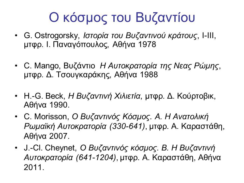 Ο κόσμος του Βυζαντίου G. Ostrogorsky, Iστορία του Bυζαντινού κράτους, I-III, μτφρ. Ι. Παναγόπουλος, Αθήνα 1978 C. Mango, Bυζάντιο H Aυτοκρατορία της