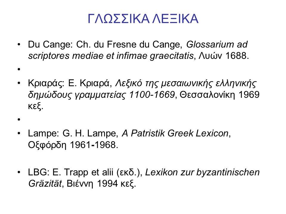 ΓΛΩΣΣΙΚΑ ΛΕΞΙΚΑ Du Cange: Ch. du Fresne du Cange, Glossarium ad scriptores mediae et infimae graecitatis, Λυών 1688. Kριαράς: E. Kριαρά, Λεξικό της με