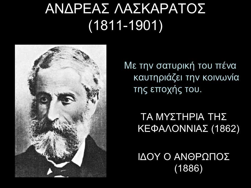 ΑΝΔΡΕΑΣ ΛΑΣΚΑΡΑΤΟΣ (1811-1901) Με την σατυρική του πένα καυτηριάζει την κοινωνία της εποχής του. ΤΑ ΜΥΣΤΗΡΙΑ ΤΗΣ ΚΕΦΑΛΟΝΝΙΑΣ (1862) ΙΔΟΥ Ο ΑΝΘΡΩΠΟΣ (1