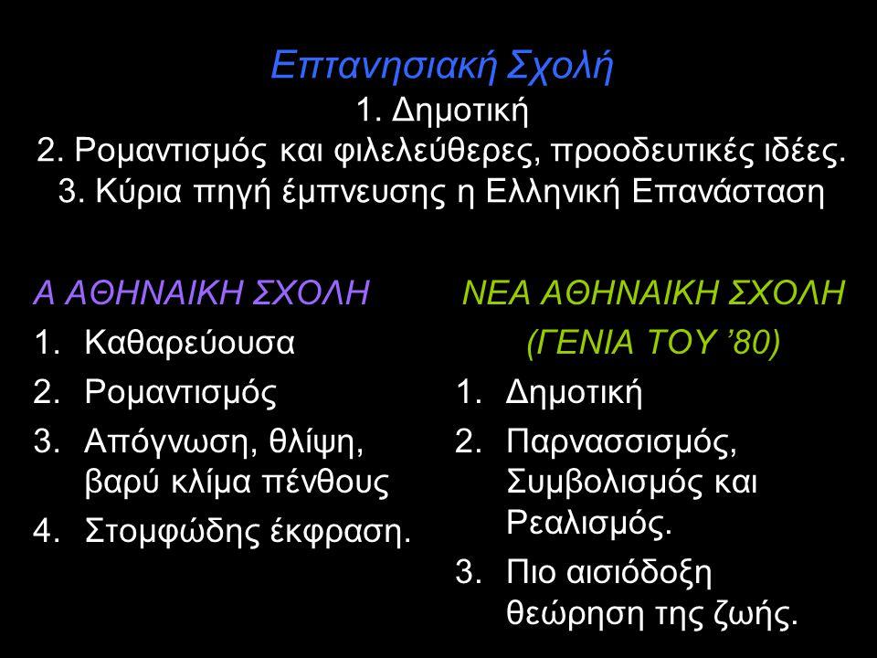 Επτανησιακή Σχολή 1. Δημοτική 2. Ρομαντισμός και φιλελεύθερες, προοδευτικές ιδέες. 3. Κύρια πηγή έμπνευσης η Ελληνική Επανάσταση Α ΑΘΗΝΑΙΚΗ ΣΧΟΛΗ 1.Κα
