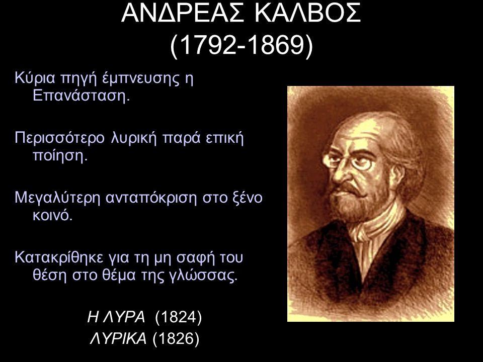 ΑΝΔΡΕΑΣ ΚΑΛΒΟΣ (1792-1869) Κύρια πηγή έμπνευσης η Επανάσταση. Περισσότερο λυρική παρά επική ποίηση. Μεγαλύτερη ανταπόκριση στο ξένο κοινό. Κατακρίθηκε
