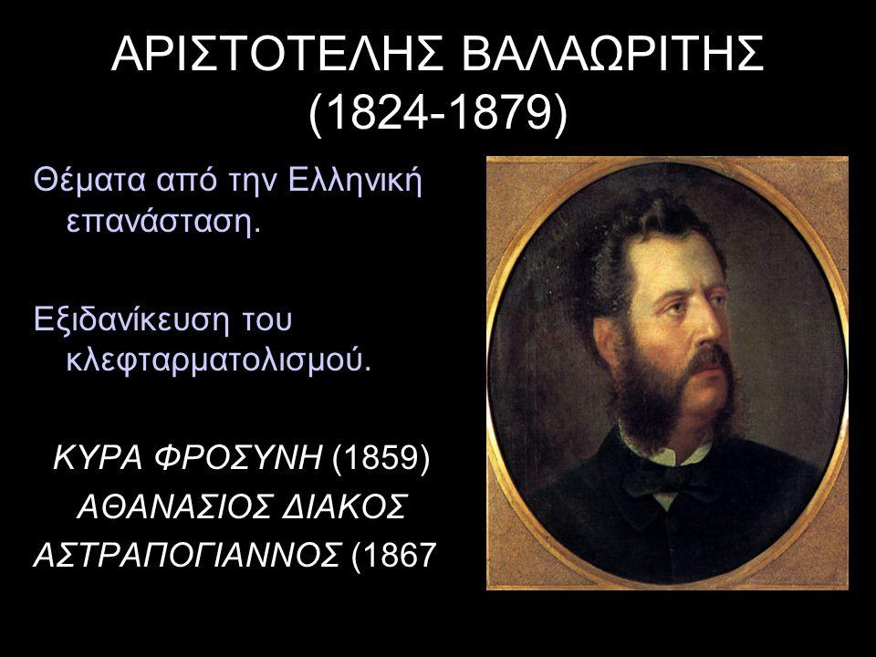ΑΡΙΣΤΟΤΕΛΗΣ ΒΑΛΑΩΡΙΤΗΣ (1824-1879) Θέματα από την Ελληνική επανάσταση. Εξιδανίκευση του κλεφταρματολισμού. ΚΥΡΑ ΦΡΟΣΥΝΗ (1859) ΑΘΑΝΑΣΙΟΣ ΔΙΑΚΟΣ ΑΣΤΡΑΠ