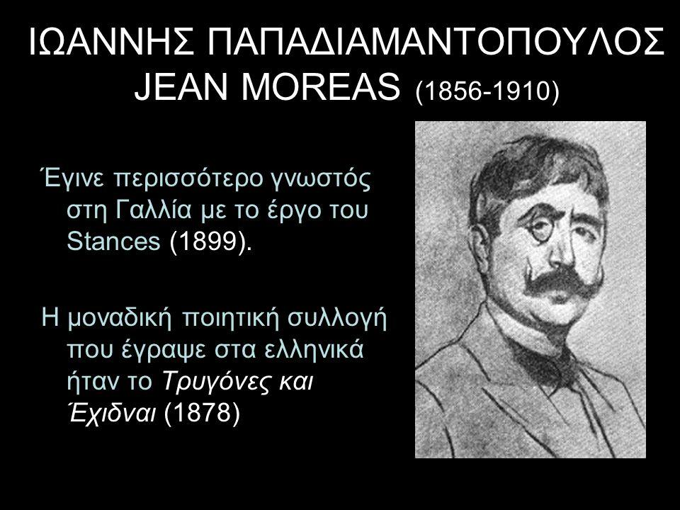 ΙΩΑΝΝΗΣ ΠΑΠΑΔΙΑΜΑΝΤΟΠΟΥΛΟΣ JEAN MOREAS (1856-1910) Έγινε περισσότερο γνωστός στη Γαλλία με το έργο του Stances (1899). Η μοναδική ποιητική συλλογή που