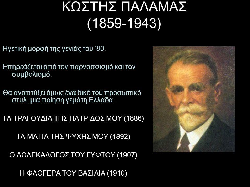ΚΩΣΤΗΣ ΠΑΛΑΜΑΣ (1859-1943) Ηγετική μορφή της γενιάς του '80. Επηρεάζεται από τον παρνασσισμό και τον συμβολισμό. Θα αναπτύξει όμως ένα δικό του προσωπ