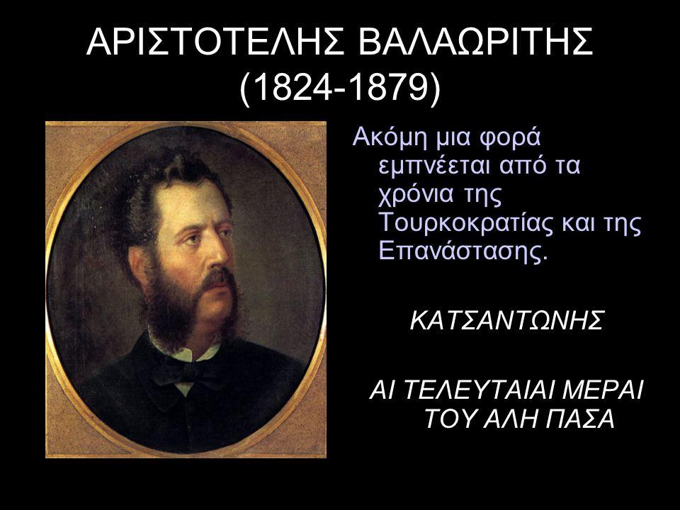 ΑΡΙΣΤΟΤΕΛΗΣ ΒΑΛΑΩΡΙΤΗΣ (1824-1879) Ακόμη μια φορά εμπνέεται από τα χρόνια της Τουρκοκρατίας και της Επανάστασης. ΚΑΤΣΑΝΤΩΝΗΣ ΑΙ ΤΕΛΕΥΤΑΙΑΙ ΜΕΡΑΙ ΤΟΥ Α