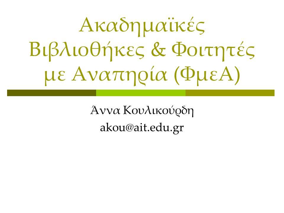 Ακαδημαϊκές Βιβλιοθήκες & Φοιτητές με Αναπηρία (ΦμεΑ) Άννα Κουλικούρδη akou@ait.edu.gr