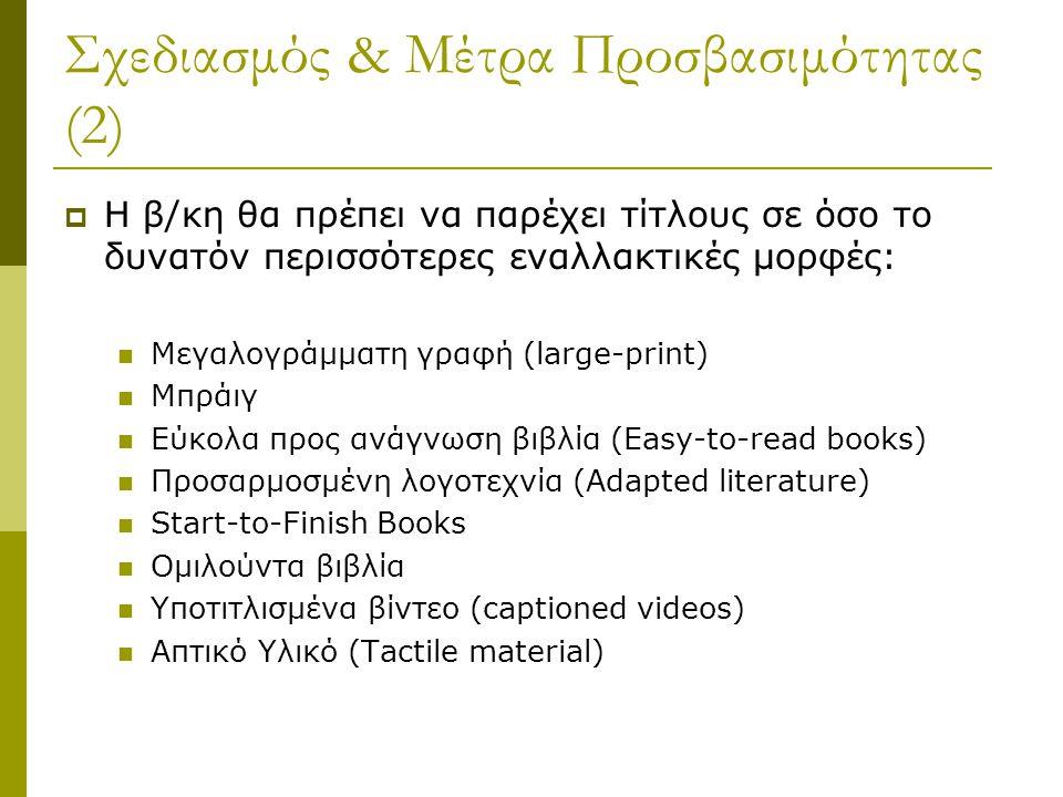 Σχεδιασμός & Μέτρα Προσβασιμότητας (2)  Η β/κη θα πρέπει να παρέχει τίτλους σε όσο το δυνατόν περισσότερες εναλλακτικές μορφές: Μεγαλογράμματη γραφή (large-print) Μπράιγ Εύκολα προς ανάγνωση βιβλία (Easy-to-read books) Προσαρμοσμένη λογοτεχνία (Adapted literature) Start-to-Finish Books Ομιλούντα βιβλία Υποτιτλισμένα βίντεο (captioned videos) Απτικό Υλικό (Tactile material)