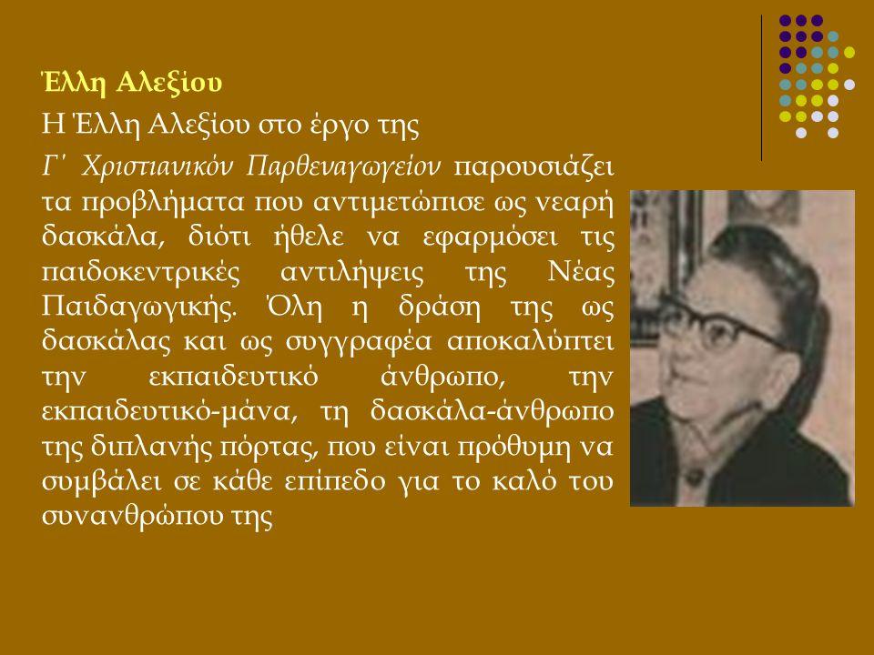 Έλλη Αλεξίου Η Έλλη Αλεξίου στο έργο της Γ΄ Χριστιανικόν Παρθεναγωγείον παρουσιάζει τα προβλήματα που αντιμετώπισε ως νεαρή δασκάλα, διότι ήθελε να εφ