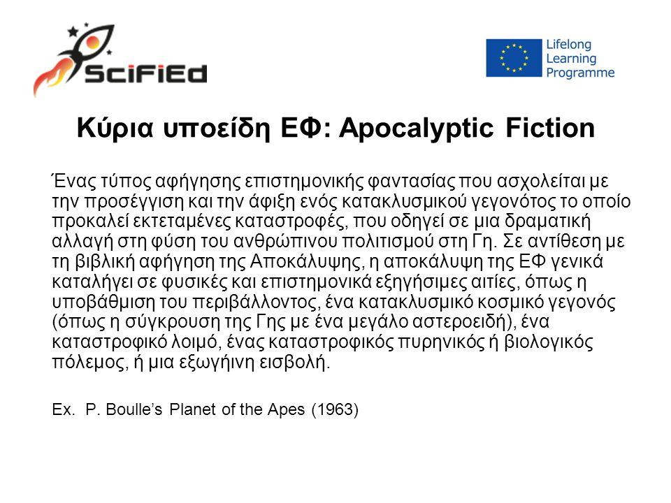 Κύρια υποείδη ΕΦ: Apocalyptic Fiction Ένας τύπος αφήγησης επιστημονικής φαντασίας που ασχολείται με την προσέγγιση και την άφιξη ενός κατακλυσμικού γεγονότος το οποίο προκαλεί εκτεταμένες καταστροφές, που οδηγεί σε μια δραματική αλλαγή στη φύση του ανθρώπινου πολιτισμού στη Γη.