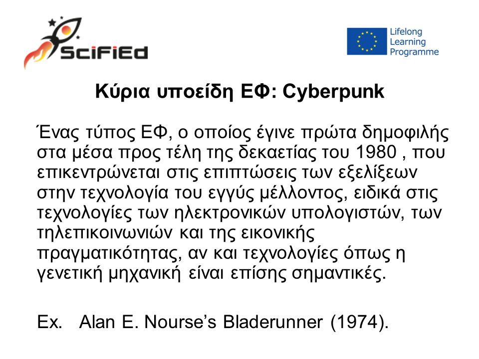 Κύρια υποείδη ΕΦ: Cyberpunk Ένας τύπος ΕΦ, ο οποίος έγινε πρώτα δημοφιλής στα μέσα προς τέλη της δεκαετίας του 1980, που επικεντρώνεται στις επιπτώσεις των εξελίξεων στην τεχνολογία του εγγύς μέλλοντος, ειδικά στις τεχνολογίες των ηλεκτρονικών υπολογιστών, των τηλεπικοινωνιών και της εικονικής πραγματικότητας, αν και τεχνολογίες όπως η γενετική μηχανική είναι επίσης σημαντικές.