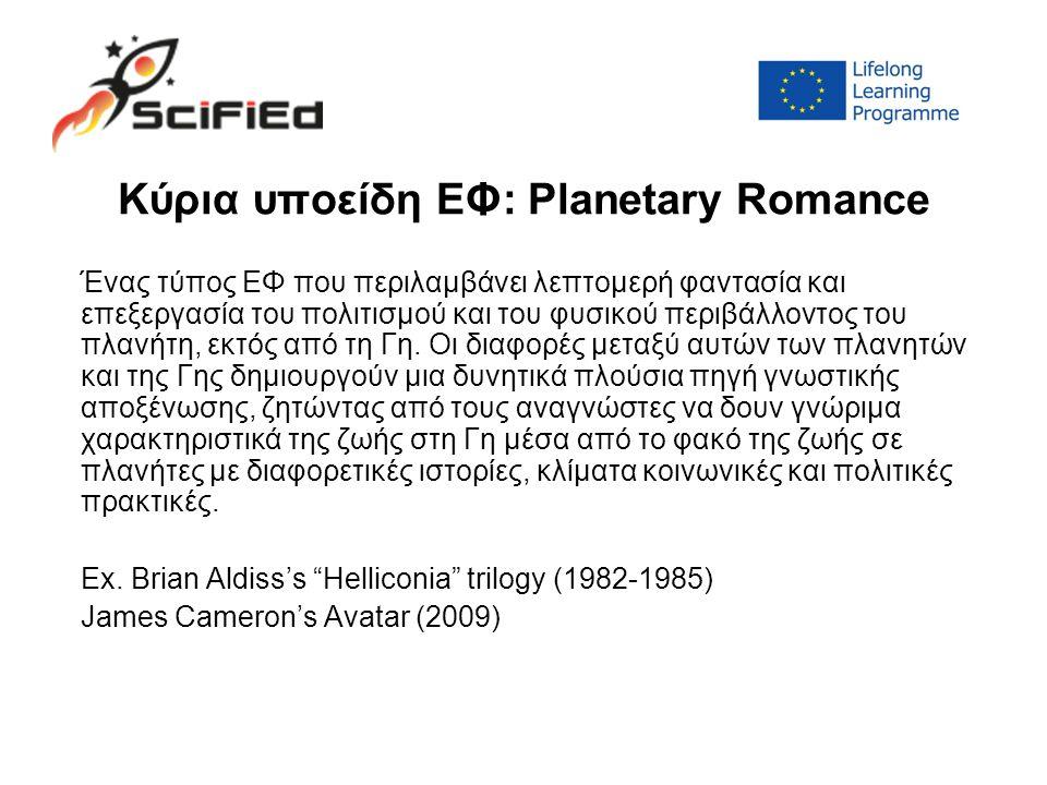 Κύρια υποείδη ΕΦ: Planetary Romance Ένας τύπος ΕΦ που περιλαμβάνει λεπτομερή φαντασία και επεξεργασία του πολιτισμού και του φυσικού περιβάλλοντος του πλανήτη, εκτός από τη Γη.