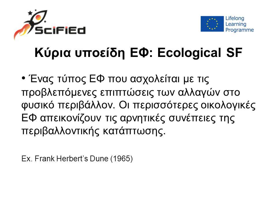 Κύρια υποείδη ΕΦ: Ecological SF Ένας τύπος ΕΦ που ασχολείται με τις προβλεπόμενες επιπτώσεις των αλλαγών στο φυσικό περιβάλλον.