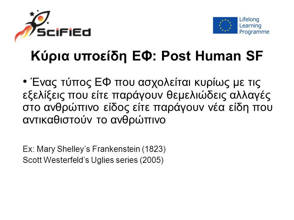 Κύρια υποείδη ΕΦ: Post Human SF Ένας τύπος ΕΦ που ασχολείται κυρίως με τις εξελίξεις που είτε παράγουν θεμελιώδεις αλλαγές στο ανθρώπινο είδος είτε παράγουν νέα είδη που αντικαθιστούν το ανθρώπινο Ex: Mary Shelley's Frankenstein (1823) Scott Westerfeld's Uglies series (2005)
