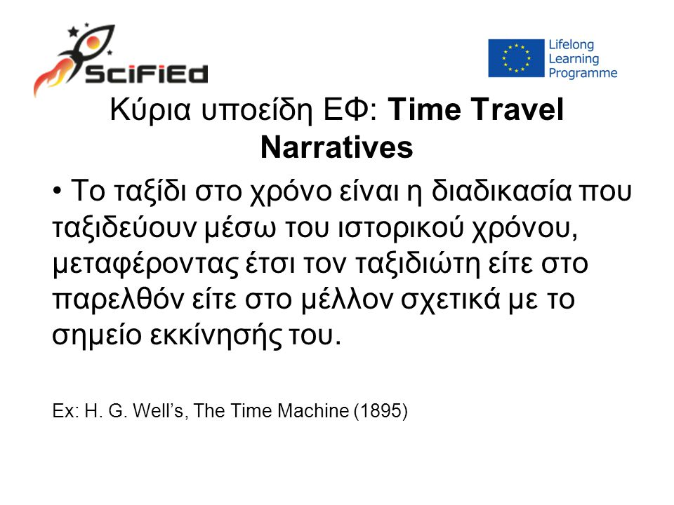 Kύρια υποείδη ΕΦ: Time Travel Narratives Το ταξίδι στο χρόνο είναι η διαδικασία που ταξιδεύουν μέσω του ιστορικού χρόνου, μεταφέροντας έτσι τον ταξιδιώτη είτε στο παρελθόν είτε στο μέλλον σχετικά με το σημείο εκκίνησής του.