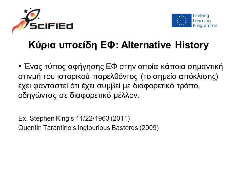 Κύρια υποείδη ΕΦ: Alternative History Ένας τύπος αφήγησης ΕΦ στην οποία κάποια σημαντική στιγμή του ιστορικού παρελθόντος (το σημείο απόκλισης) έχει φανταστεί ότι έχει συμβεί με διαφορετικό τρόπο, οδηγώντας σε διαφορετικό μέλλον.
