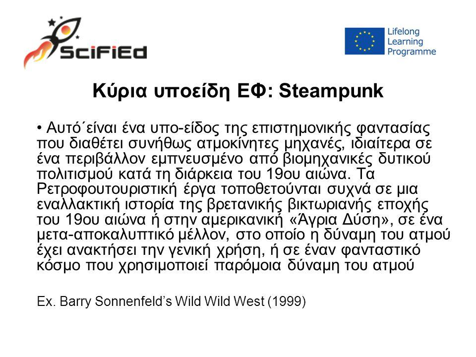 Κύρια υποείδη ΕΦ: Steampunk Αυτό΄είναι ένα υπο-είδος της επιστημονικής φαντασίας που διαθέτει συνήθως ατμοκίνητες μηχανές, ιδιαίτερα σε ένα περιβάλλον εμπνευσμένο από βιομηχανικές δυτικού πολιτισμού κατά τη διάρκεια του 19ου αιώνα.