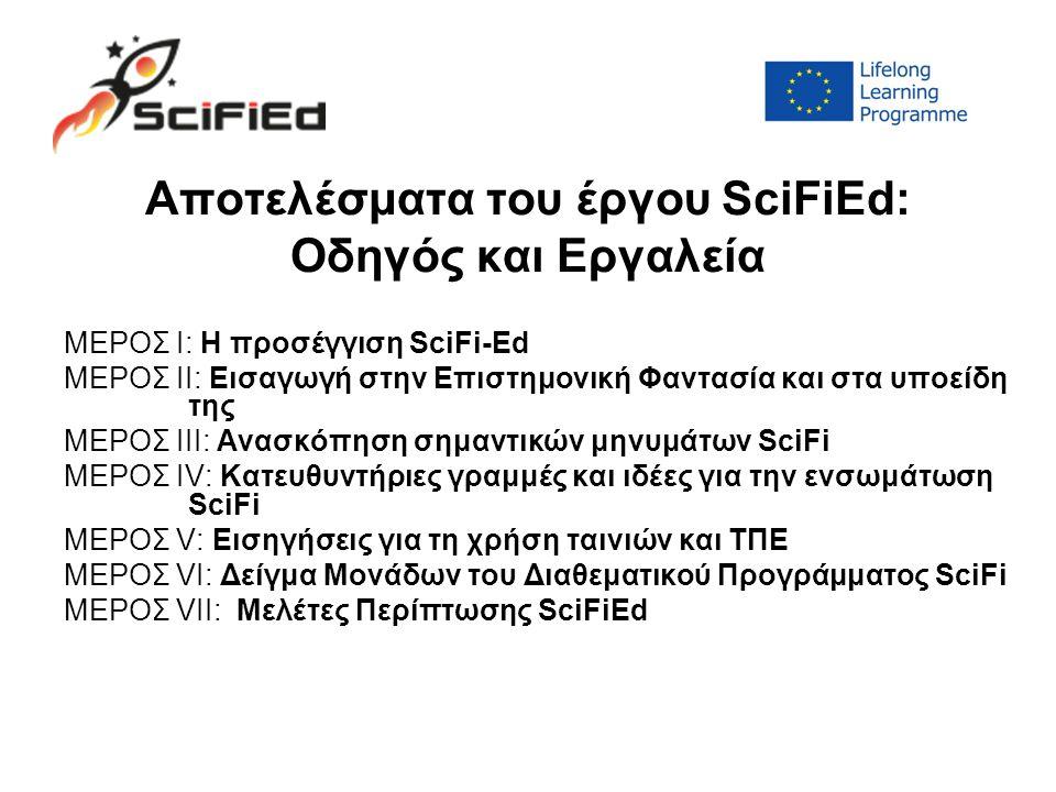 Aποτελέσματα του έργου SciFiEd: Οδηγός και Εργαλεία ΜΕΡΟΣ I: Η προσέγγιση SciFi-Ed ΜΕΡΟΣ II: Εισαγωγή στην Επιστημονική Φαντασία και στα υποείδη της ΜΕΡΟΣ III: Ανασκόπηση σημαντικών μηνυμάτων SciFi ΜΕΡΟΣ IV: Κατευθυντήριες γραμμές και ιδέες για την ενσωμάτωση SciFi ΜΕΡΟΣ V: Εισηγήσεις για τη χρήση ταινιών και ΤΠΕ ΜΕΡΟΣ VI: Δείγμα Μονάδων του Διαθεματικού Προγράμματος SciFi ΜΕΡΟΣ VII: Μελέτες Περίπτωσης SciFiEd