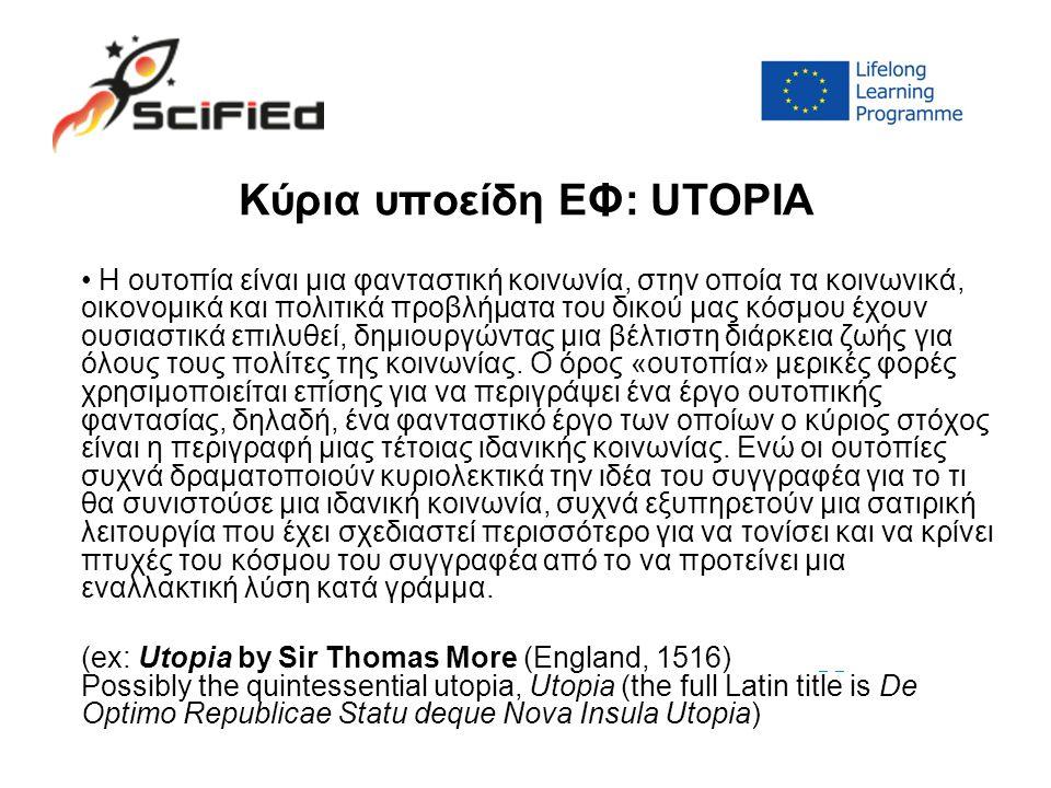 Κύρια υποείδη ΕΦ: UTOPIA Η ουτοπία είναι μια φανταστική κοινωνία, στην οποία τα κοινωνικά, οικονομικά και πολιτικά προβλήματα του δικού μας κόσμου έχουν ουσιαστικά επιλυθεί, δημιουργώντας μια βέλτιστη διάρκεια ζωής για όλους τους πολίτες της κοινωνίας.