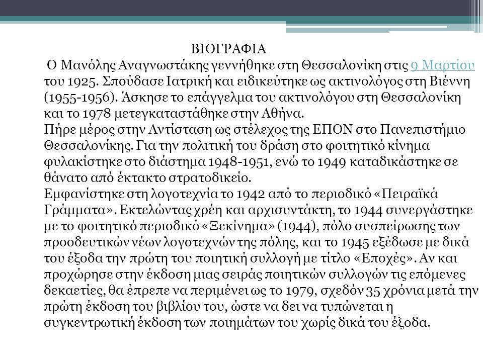ΒΙΟΓΡΑΦΙΑ Ο Μανόλης Αναγνωστάκης γεννήθηκε στη Θεσσαλονίκη στις 9 Μαρτίου του 1925. Σπούδασε Ιατρική και ειδικεύτηκε ως ακτινολόγος στη Βιέννη (1955-1