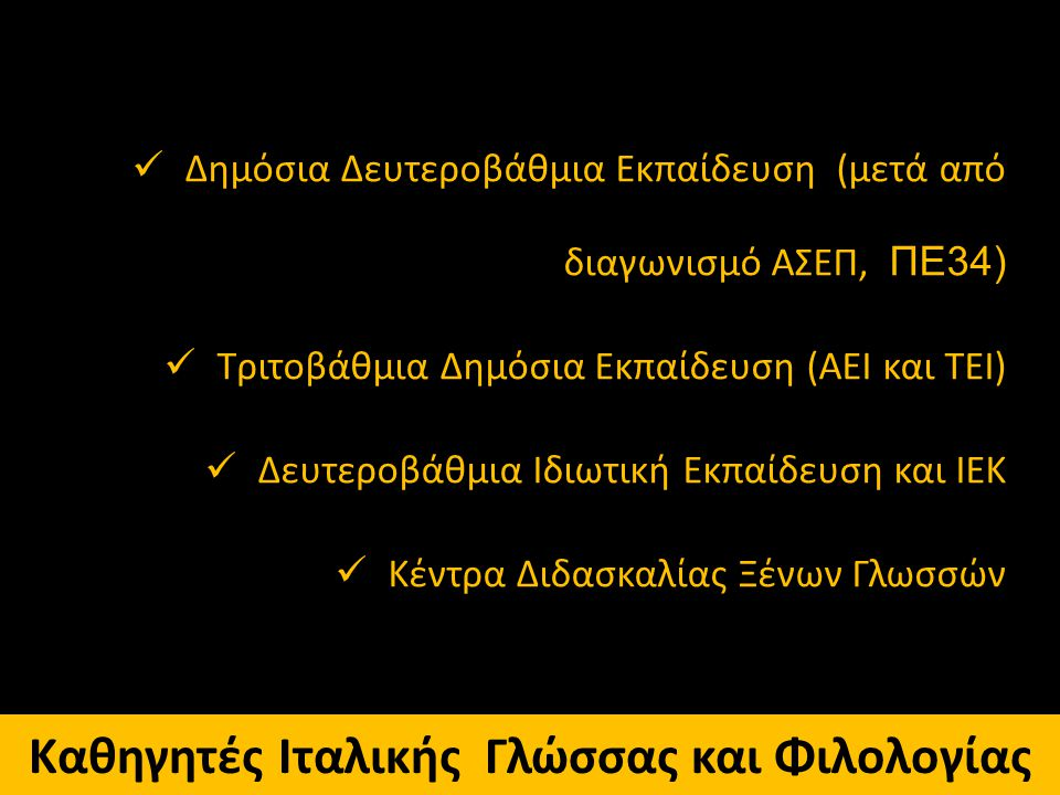 Καθηγητές Ιταλικής Γλώσσας και Φιλολογίας Δημόσια Δευτεροβάθμια Εκπαίδευση (μετά από διαγωνισμό ΑΣΕΠ, ΠΕ34) Τριτοβάθμια Δημόσια Εκπαίδευση (ΑΕΙ και ΤΕ