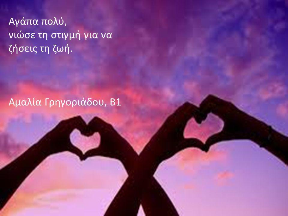 Αγάπα πολύ, νιώσε τη στιγμή για να ζήσεις τη ζωή. Αμαλία Γρηγοριάδου, Β1