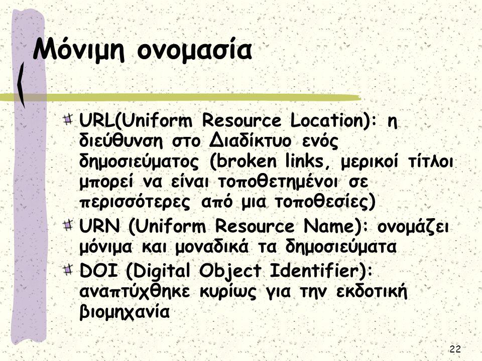 22 Μόνιμη ονομασία URL(Uniform Resource Location): η διεύθυνση στο Διαδίκτυο ενός δημοσιεύματος (broken links, μερικοί τίτλοι μπορεί να είναι τοποθετημένοι σε περισσότερες από μια τοποθεσίες) URN (Uniform Resource Name): ονομάζει μόνιμα και μοναδικά τα δημοσιεύματα DOI (Digital Object Identifier): αναπτύχθηκε κυρίως για την εκδοτική βιομηχανία