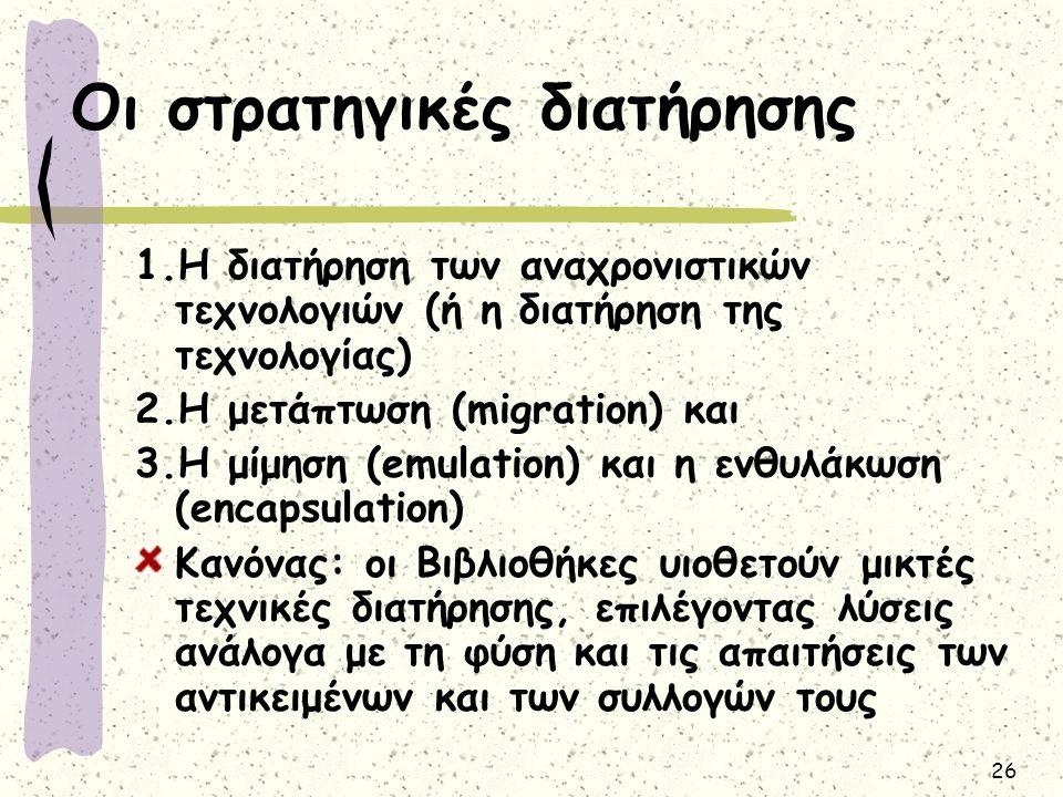 26 Οι στρατηγικές διατήρησης 1.Η διατήρηση των αναχρονιστικών τεχνολογιών (ή η διατήρηση της τεχνολογίας) 2.Η μετάπτωση (migration) και 3.Η μίμηση (em
