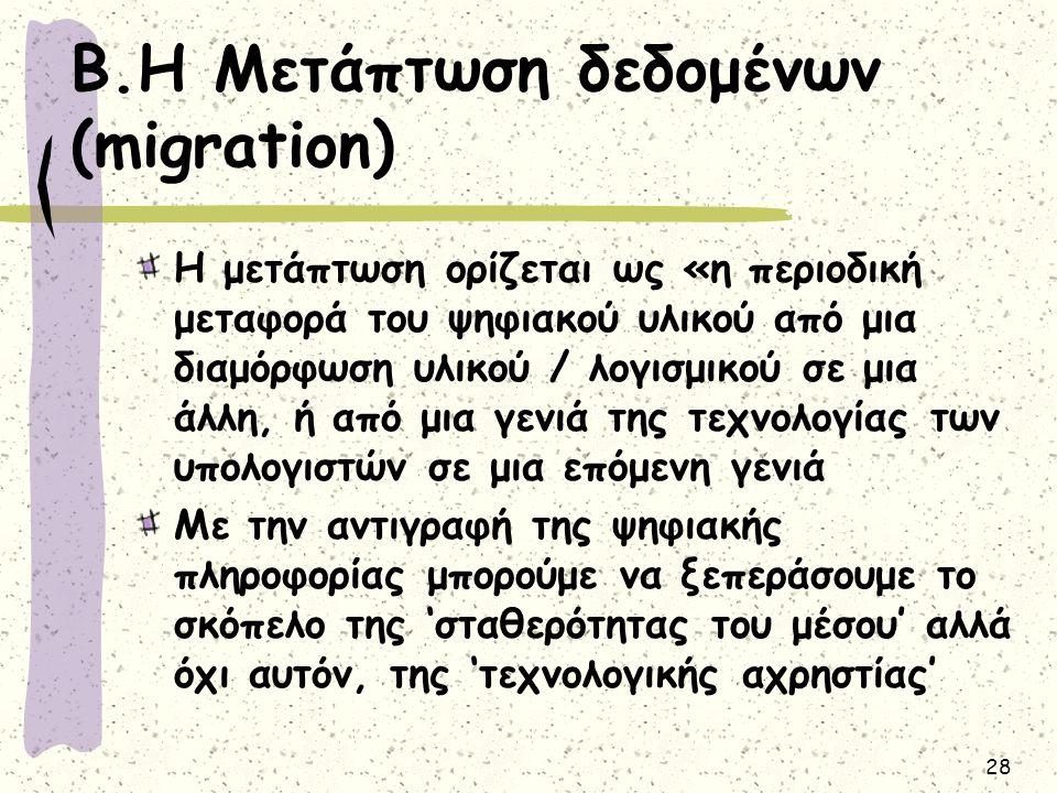 28 Β.Η Μετάπτωση δεδομένων (migration) Η μετάπτωση ορίζεται ως «η περιοδική μεταφορά του ψηφιακού υλικού από μια διαμόρφωση υλικού / λογισμικού σε μια άλλη, ή από μια γενιά της τεχνολογίας των υπολογιστών σε μια επόμενη γενιά Με την αντιγραφή της ψηφιακής πληροφορίας μπορούμε να ξεπεράσουμε το σκόπελο της 'σταθερότητας του μέσου' αλλά όχι αυτόν, της 'τεχνολογικής αχρηστίας'