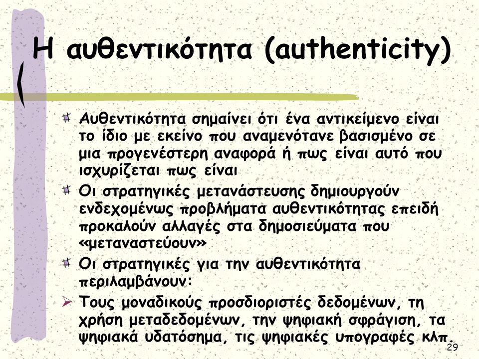 29 Η αυθεντικότητα (authenticity) Αυθεντικότητα σημαίνει ότι ένα αντικείμενο είναι το ίδιο με εκείνο που αναμενότανε βασισμένο σε μια προγενέστερη αναφορά ή πως είναι αυτό που ισχυρίζεται πως είναι Οι στρατηγικές μετανάστευσης δημιουργούν ενδεχομένως προβλήματα αυθεντικότητας επειδή προκαλούν αλλαγές στα δημοσιεύματα που «μεταναστεύουν» Οι στρατηγικές για την αυθεντικότητα περιλαμβάνουν:  Τους μοναδικούς προσδιοριστές δεδομένων, τη χρήση μεταδεδομένων, την ψηφιακή σφράγιση, τα ψηφιακά υδατόσημα, τις ψηφιακές υπογραφές κλπ.