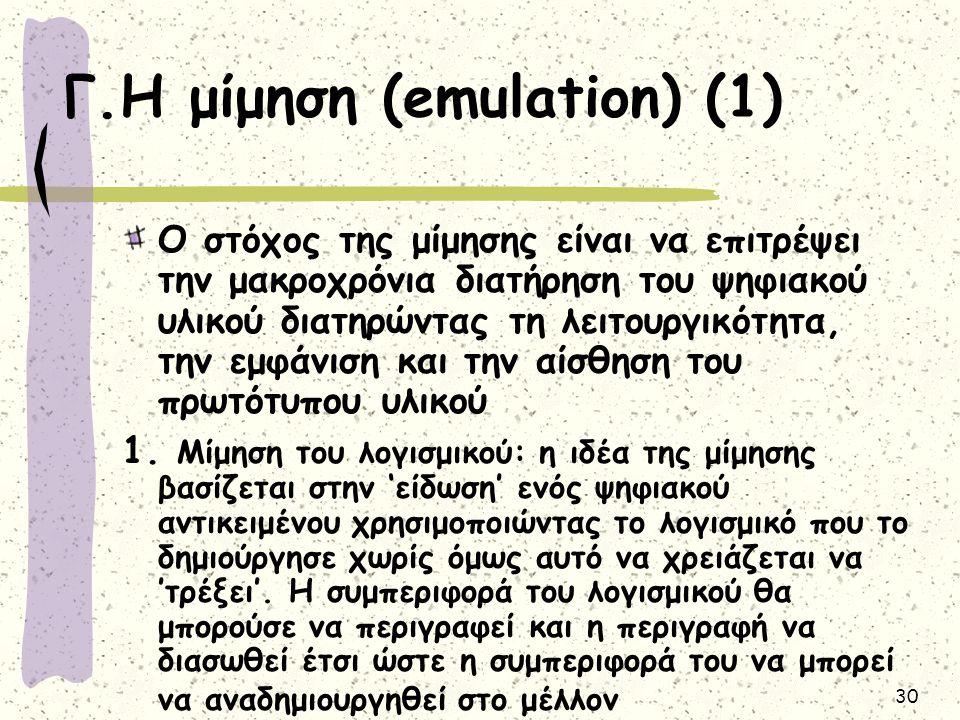 30 Γ.Η μίμηση (emulation) (1) Ο στόχος της μίμησης είναι να επιτρέψει την μακροχρόνια διατήρηση του ψηφιακού υλικού διατηρώντας τη λειτουργικότητα, την εμφάνιση και την αίσθηση του πρωτότυπου υλικού 1.