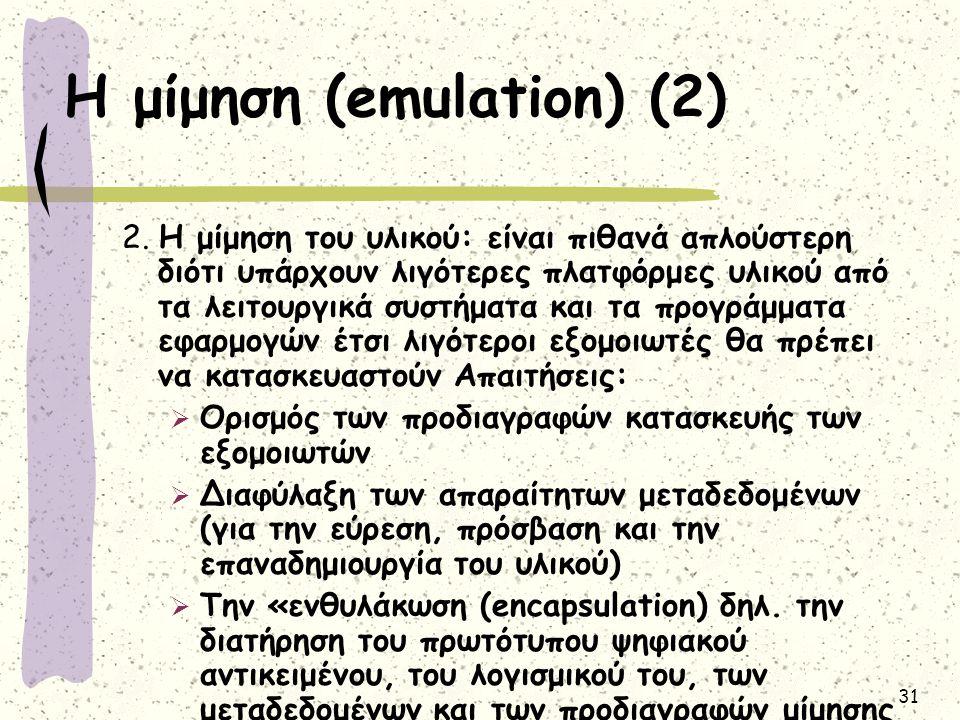 31 Η μίμηση (emulation) (2) 2. Η μίμηση του υλικού: είναι πιθανά απλούστερη διότι υπάρχουν λιγότερες πλατφόρμες υλικού από τα λειτουργικά συστήματα κα