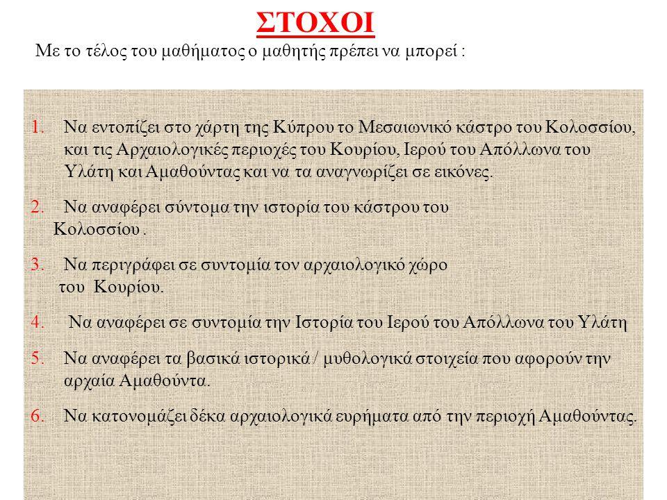 ΣΤΟΧΟΙ Με το τέλος του μαθήματος ο μαθητής πρέπει να μπορεί : 1.Να εντοπίζει στο χάρτη της Κύπρου το Μεσαιωνικό κάστρο του Κολοσσίου, και τις Αρχαιολο