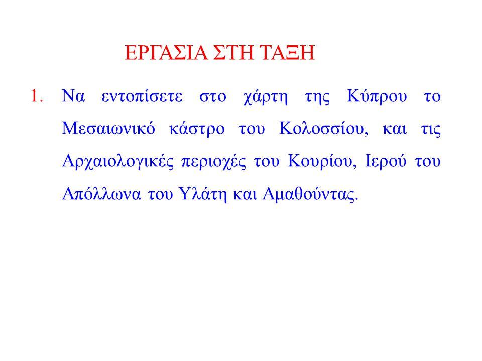 ΕΡΓΑΣΙΑ ΣΤΗ ΤΑΞΗ 1.Να εντοπίσετε στο χάρτη της Κύπρου το Μεσαιωνικό κάστρο του Κολοσσίου, και τις Αρχαιολογικές περιοχές του Κουρίου, Ιερού του Απόλλω