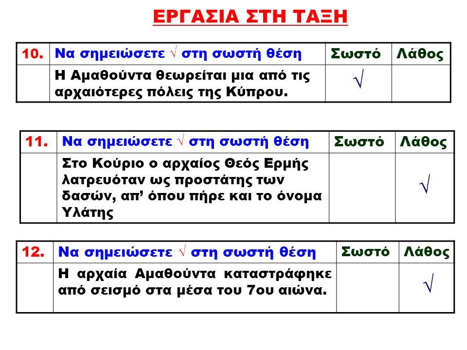 ΕΡΓΑΣΙΑ ΣΤΗ ΤΑΞΗ 10. Να σημειώσετε √ στη σωστή θέση ΣωστόΛάθος Η Αμαθούντα θεωρείται μια από τις αρχαιότερες πόλεις της Κύπρου. √ 11. Να σημειώσετε √