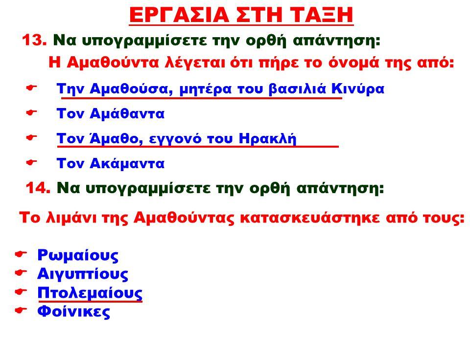 ΕΡΓΑΣΙΑ ΣΤΗ ΤΑΞΗ  Την Αμαθούσα, μητέρα του βασιλιά Κινύρα  Τον Αμάθαντα  Τον Άμαθο, εγγονό του Ηρακλή  Τον Ακάμαντα 13. Να υπογραμμίσετε την ορθή