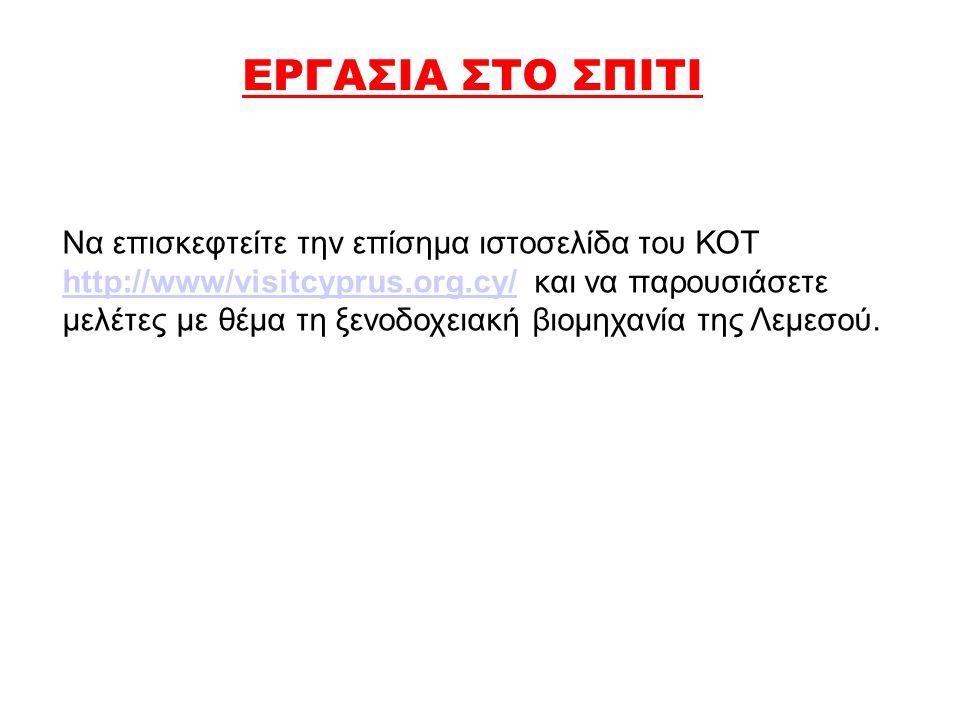 ΕΡΓΑΣΙΑ ΣΤΟ ΣΠΙΤΙ Να επισκεφτείτε την επίσημα ιστοσελίδα του ΚΟΤ http://www/visitcyprus.org.cy/ και να παρουσιάσετε μελέτες με θέμα τη ξενοδοχειακή βι