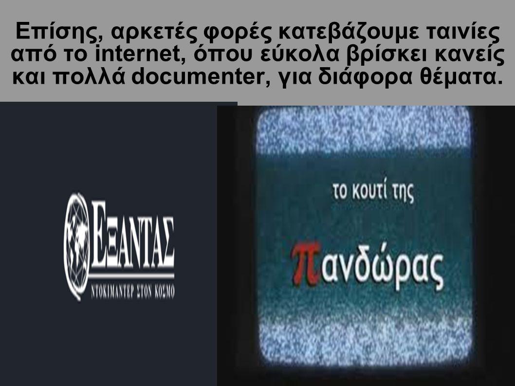 Επίσης, αρκετές φορές κατεβάζουμε ταινίες από τo internet, όπου εύκολα βρίσκει κανείς και πολλά documenter, για διάφορα θέματα.