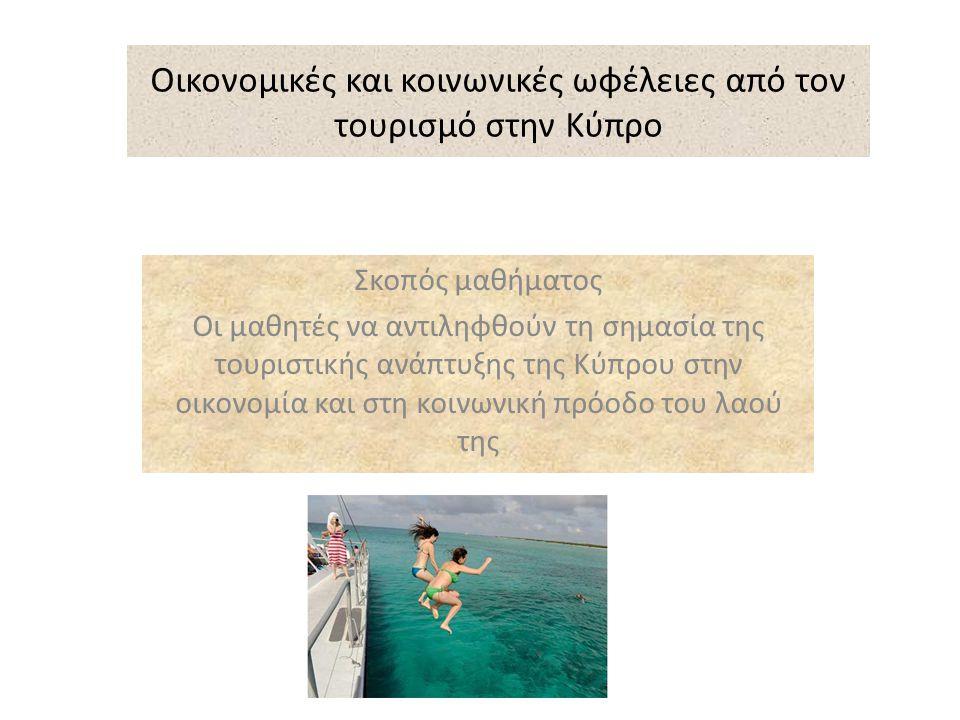 Στόχοι Με το τέλος του μαθήματος οι μαθητές να μπορούν να: 1.Αναγνωρίζουν τουλάχιστον 4 οικονομικές ωφέλειες από την ανάπτυξη του τουρισμού στην Κύπρο 2.Διακρίνουν τουλάχιστον 4 κοινωνικές ωφέλειες από την ανάπτυξη του τουρισμού, για τον πληθυσμό της Κύπρου 3.Επισημαίνουν τουλάχιστον 4 αρνητικές επιπτώσεις από την ανάπτυξη του τουρισμού 2