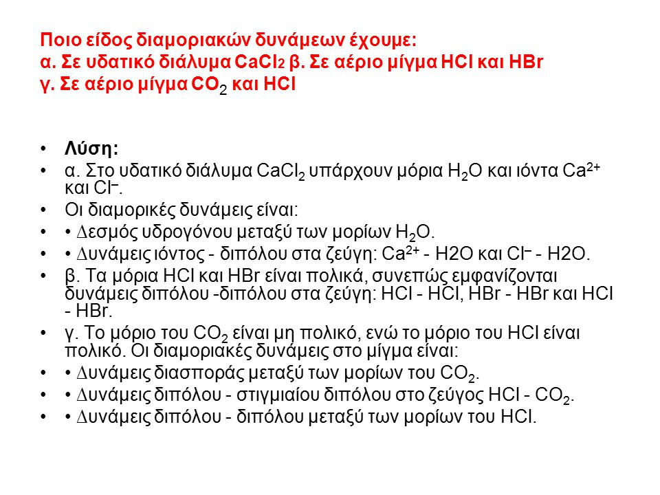 Ποιο είδος διαμοριακών δυνάμεων έχουμε: α. Σε υδατικό διάλυμα CaCl 2 β. Σε αέριο μίγμα ΗCl και ΗΒr γ. Σε αέριο μίγμα CO 2 και HCl Λύση: α. Στο υδατικό