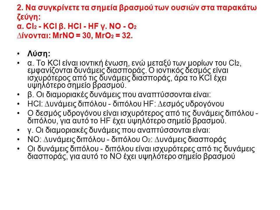 2. Nα συγκρίνετε τα σημεία βρασμού των ουσιών στα παρακάτω ζεύγη: α. Cl 2 - KCl β. HCl - HF γ. ΝΟ - Ο 2 ∆ίνονται: ΜrNO = 30, MrO 2 = 32. Λύση: α. Το Κ
