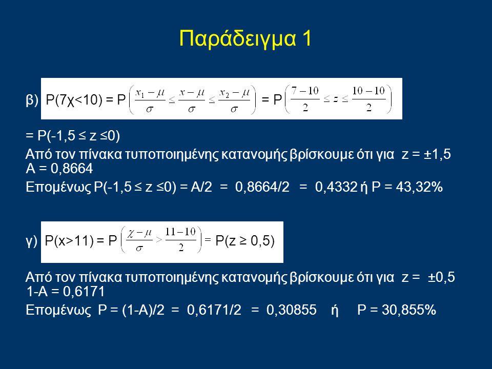 Παράδειγμα 1 β) P(7χ<10) = P = P = P(-1,5 ≤ z ≤0) Από τον πίνακα τυποποιημένης κατανομής βρίσκουμε ότι για z = ±1,5 Α = 0,8664 Επομένως P(-1,5 ≤ z ≤0)