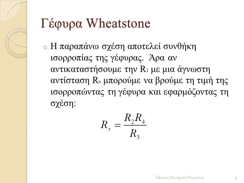 Γέφυρα Wheatstone o Η παραπάνω σχέση αποτελεί συνθήκη ισορροπίας της γέφυρας. Άρα αν αντικαταστήσουμε την R 1 με μια άγνωστη αντίσταση R x μπορούμε να