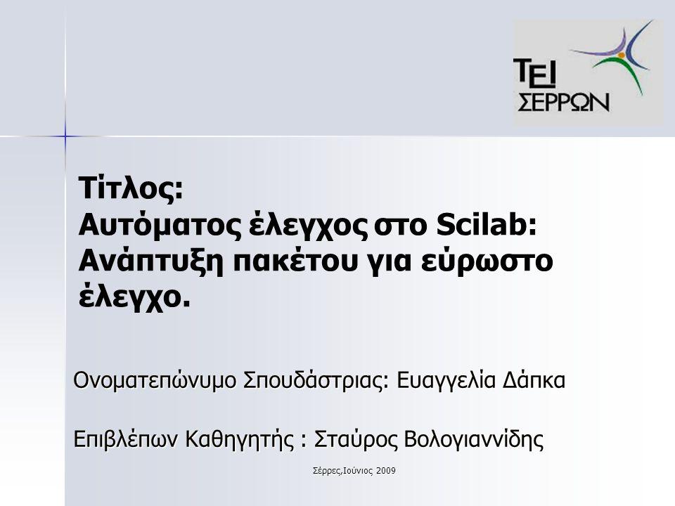 Σέρρες,Ιούνιος 2009 Θεώρημα Kharitonov Δίνεται το πολυώνυμο: Στην γραμμή εντολών του Scilab πληκτρολογούμε: n=[0.25,0.75,2.75,0.25;1.25,1.25,3.25,1.25] //ορίζουμε τον πίνακα n.