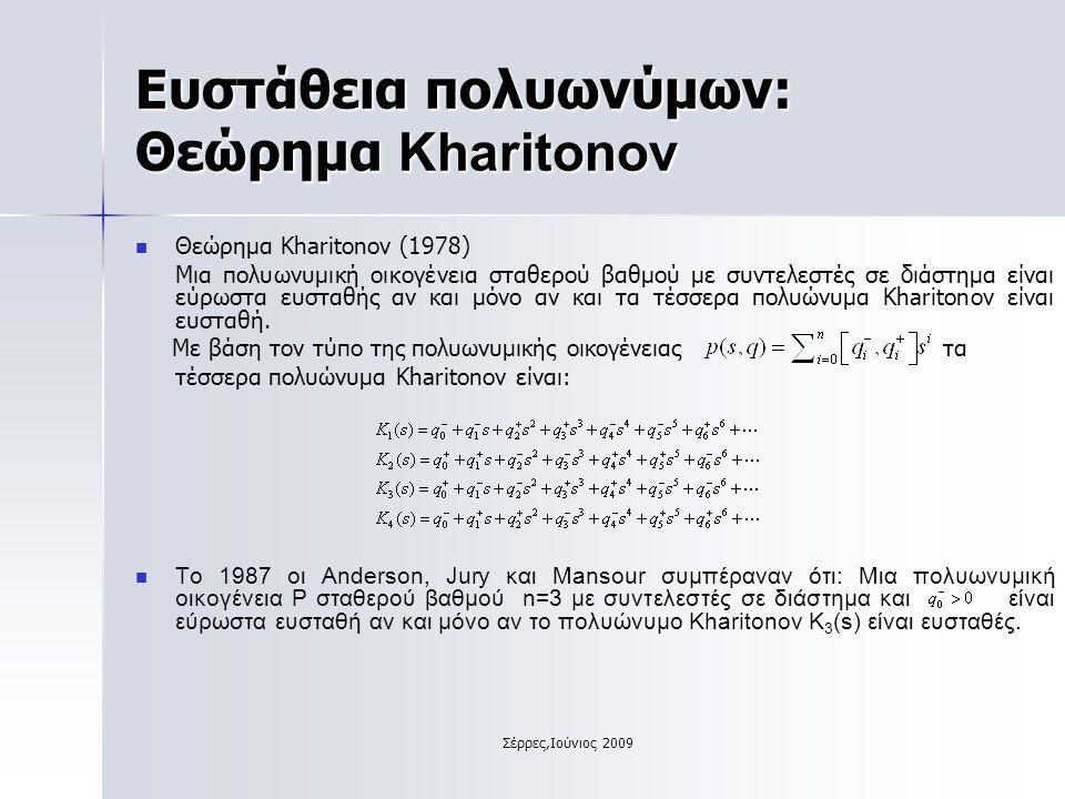 Σέρρες,Ιούνιος 2009 Ευστάθεια πολυωνύμων: Θεώρημα Kharitonov Θεώρημα Kharitonov (1978) Μια πολυωνυμική οικογένεια σταθερού βαθμού με συντελεστές σε διάστημα είναι εύρωστα ευσταθής αν και μόνο αν και τα τέσσερα πολυώνυμα Kharitonov είναι ευσταθή.