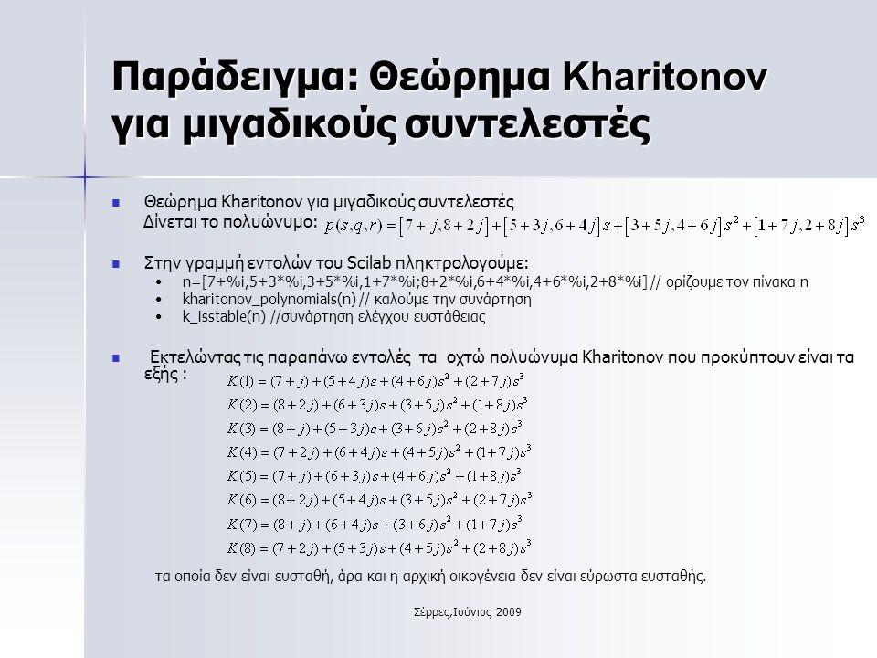 Σέρρες,Ιούνιος 2009 Παράδειγμα: Θεώρημα Kharitonov για μιγαδικούς συντελεστές Θεώρημα Kharitonov για μιγαδικούς συντελεστές Δίνεται το πολυώνυμο: Στην γραμμή εντολών του Scilab πληκτρολογούμε: n=[7+%i,5+3*%i,3+5*%i,1+7*%i;8+2*%i,6+4*%i,4+6*%i,2+8*%i] // ορίζουμε τον πίνακα n kharitonov_polynomials(n) // καλούμε την συνάρτηση k_isstable(n) //συνάρτηση ελέγχου ευστάθειας Εκτελώντας τις παραπάνω εντολές τα οχτώ πολυώνυμα Kharitonov που προκύπτουν είναι τα εξής : τα οποία δεν είναι ευσταθή, άρα και η αρχική οικογένεια δεν είναι εύρωστα ευσταθής.