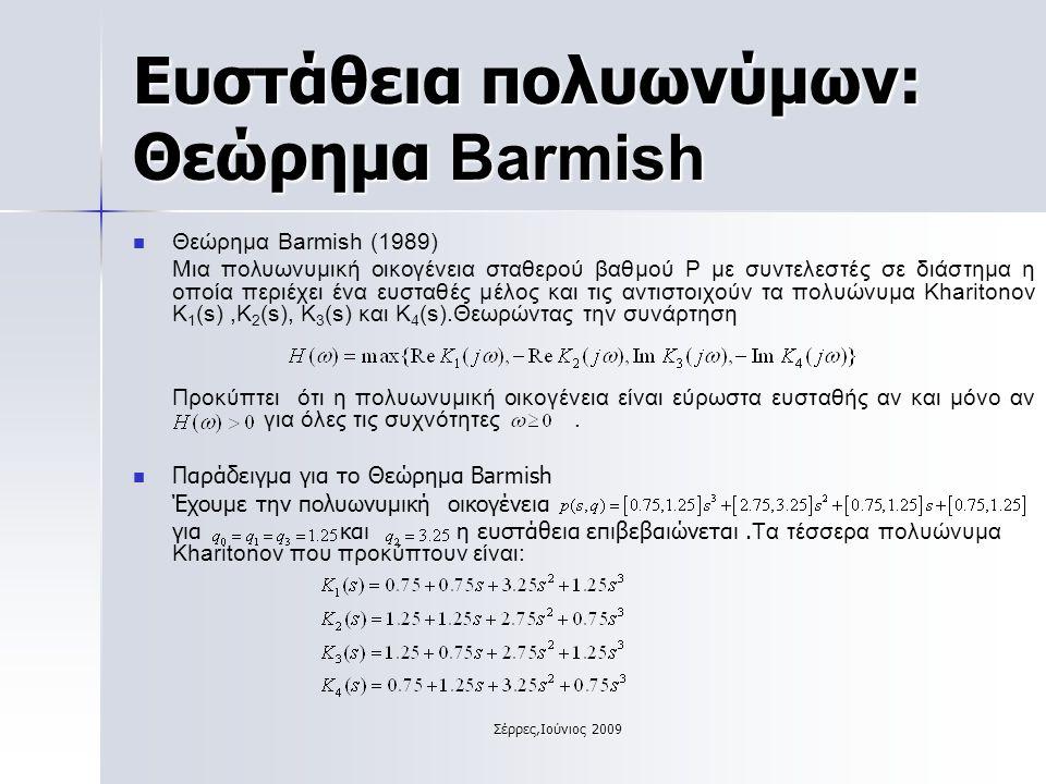 Σέρρες,Ιούνιος 2009 Ευστάθεια πολυωνύμων: Θεώρημα Barmish Θεώρημα Barmish (1989) Μια πολυωνυμική οικογένεια σταθερού βαθμού Ρ με συντελεστές σε διάστημα η οποία περιέχει ένα ευσταθές μέλος και τις αντιστοιχούν τα πολυώνυμα Kharitonov Κ 1 (s),Κ 2 (s), Κ 3 (s) και Κ 4 (s).Θεωρώντας την συνάρτηση Προκύπτει ότι η πολυωνυμική οικογένεια είναι εύρωστα ευσταθής αν και μόνο αν για όλες τις συχνότητες.
