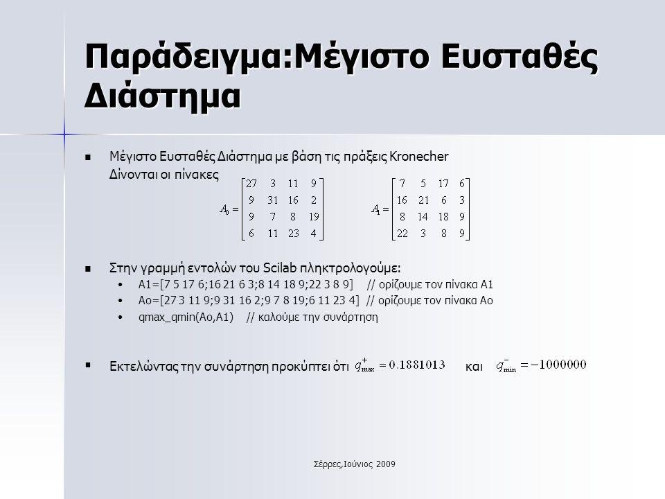 Σέρρες,Ιούνιος 2009 Παράδειγμα:Μέγιστο Ευσταθές Διάστημα Μέγιστο Ευσταθές Διάστημα με βάση τις πράξεις Kronecher Δίνονται οι πίνακες Στην γραμμή εντολών του Scilab πληκτρολογούμε: A1=[7 5 17 6;16 21 6 3;8 14 18 9;22 3 8 9] // ορίζουμε τον πίνακα Α1 Ao=[27 3 11 9;9 31 16 2;9 7 8 19;6 11 23 4] // ορίζουμε τον πίνακα Αο qmax_qmin(Ao,A1) // καλούμε την συνάρτηση   Εκτελώντας την συνάρτηση προκύπτει ότι και