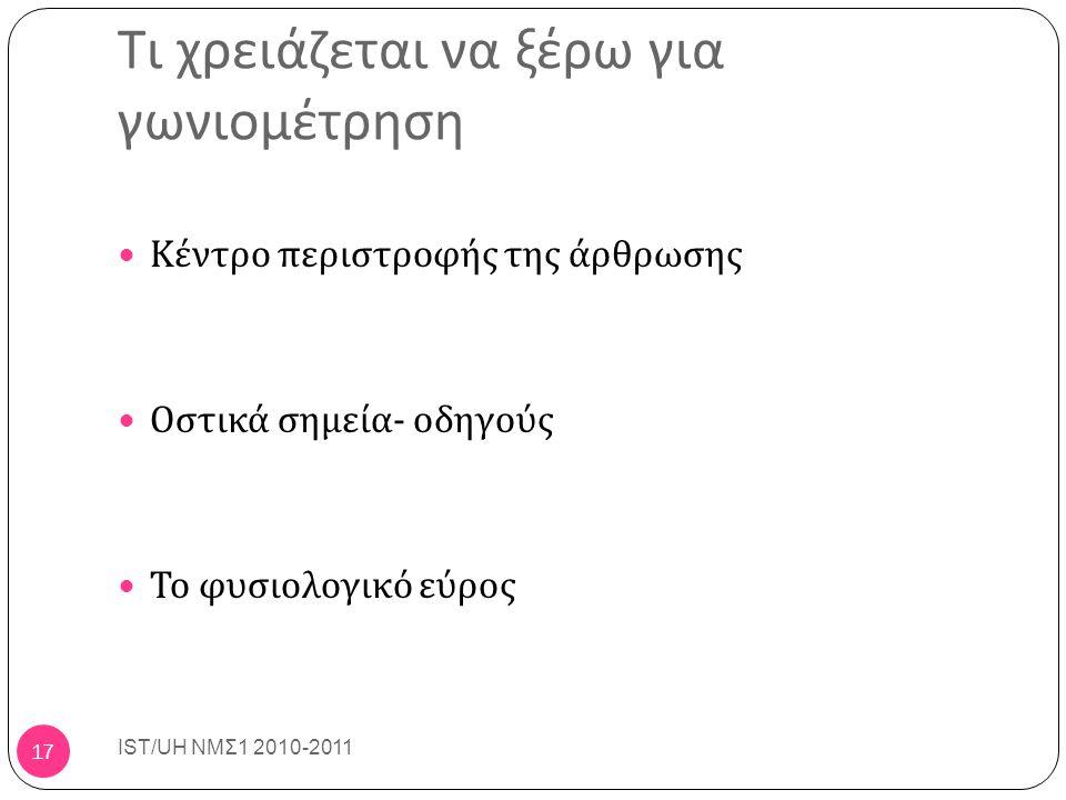 Τι χρειάζεται να ξέρω για γωνιομέτρηση Κέντρο περιστροφής της άρθρωσης Οστικά σημεία - οδηγούς Το φυσιολογικό εύρος IST/UH ΝΜΣ1 2010-2011 17
